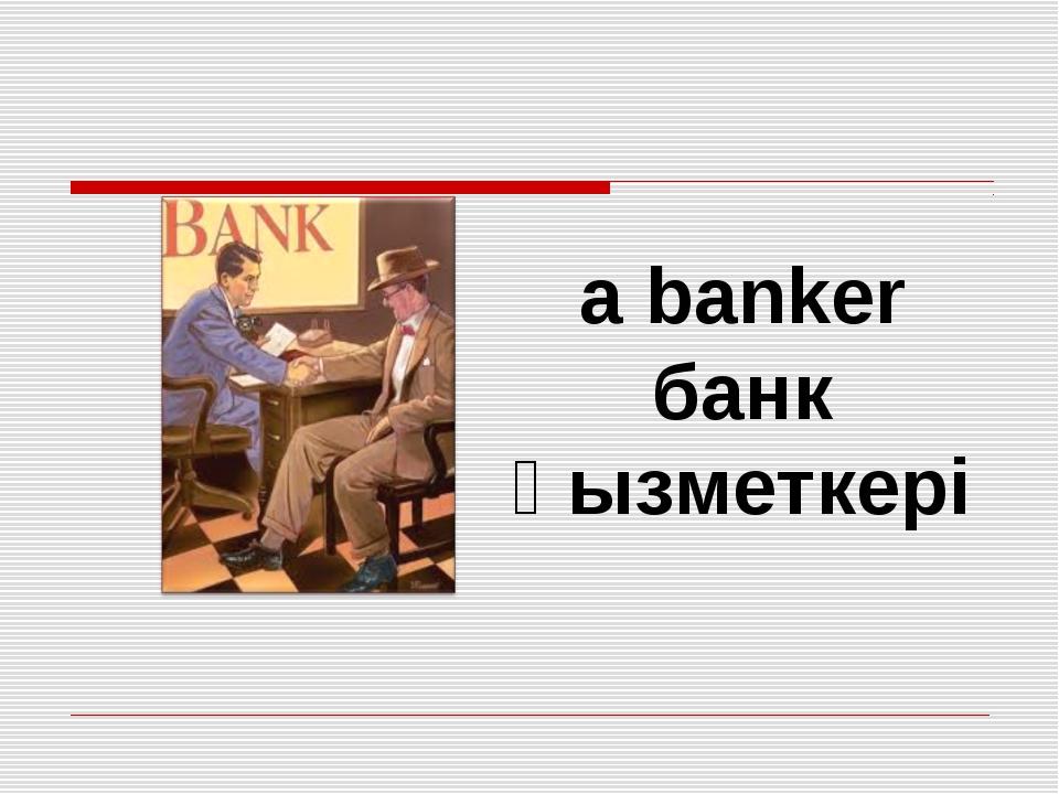 a banker банк қызметкері