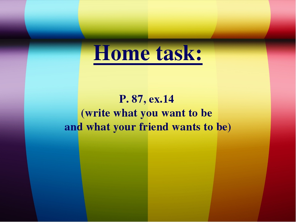 Home task: P. 87, ex.14 (write what you want to be and what your friend wants...