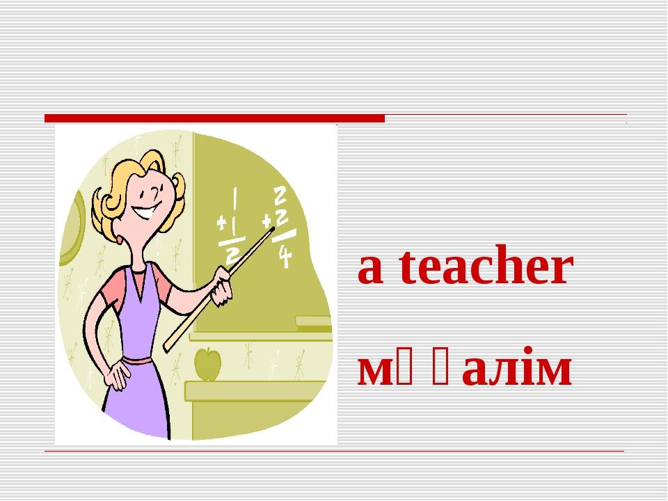 a teacher мұғалім