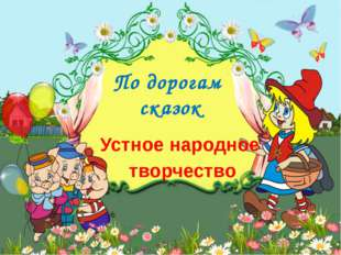 По дорогам сказок Устное народное творчество