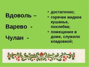 Вдоволь – Варево - Чулан - достаточно; горячее жидкое кушанье, похлебка; поме