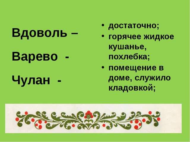 Вдоволь – Варево - Чулан - достаточно; горячее жидкое кушанье, похлебка; поме...