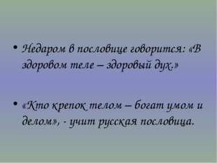 Недаром в пословице говорится: «В здоровом теле – здоровый дух.» «Кто крепок
