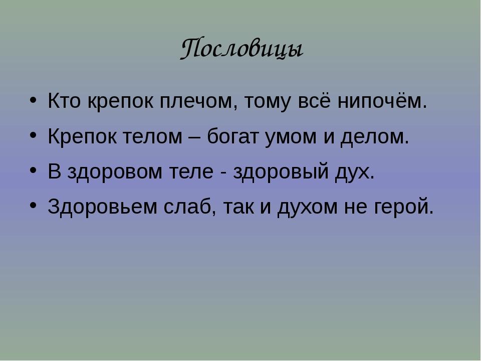 Пословицы Кто крепок плечом, тому всё нипочём. Крепок телом – богат умом и де...