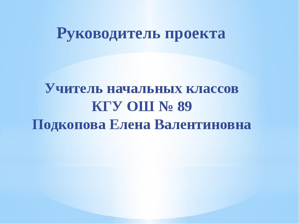 Руководитель проекта Учитель начальных классов КГУ ОШ № 89 Подкопова Елена Ва...