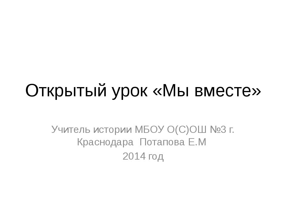 Открытый урок «Мы вместе» Учитель истории МБОУ О(С)ОШ №3 г. Краснодара Потапо...