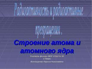 Строение атома и атомного ядра Учитель физики МОУ СОШ № 55 г.Тверь Винокурова