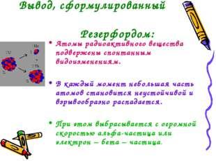 Вывод, сформулированный Резерфордом: Атомы радиоактивного вещества подвержен