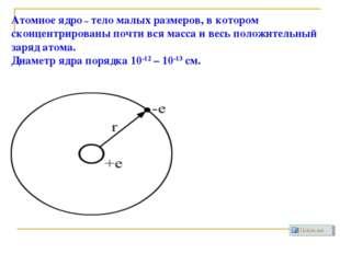 Атомное ядро – тело малых размеров, в котором сконцентрированы почти вся масс