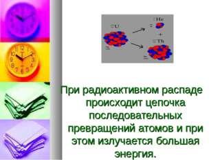 При радиоактивном распаде происходит цепочка последовательных превращений ат