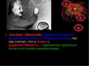 Альберт Эйнштейн сравнил открытие радиоактивности с открытием огня, так как с