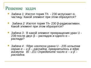 Решение задач Задача 1: Изотоп тория Th - 230 испускает α-частицу. Какой элем