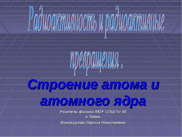 Строение атома и атомного ядра Учитель физики МОУ СОШ № 55 г.Тверь Винокурова...