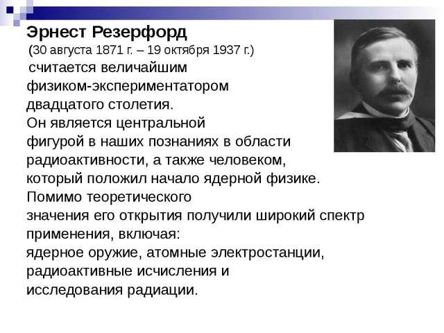 Эрнест Резерфорд (30 августа 1871 г. – 19 октября 1937 г.) считается величайш...