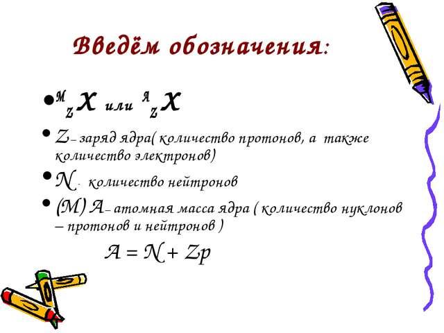 Введём обозначения: МZ Х или АZ Х Z – заряд ядра( количество протонов, а такж...