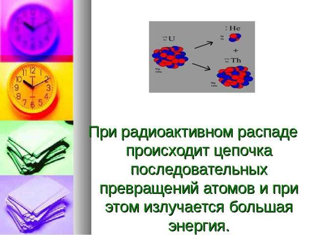 При радиоактивном распаде происходит цепочка последовательных превращений ат...