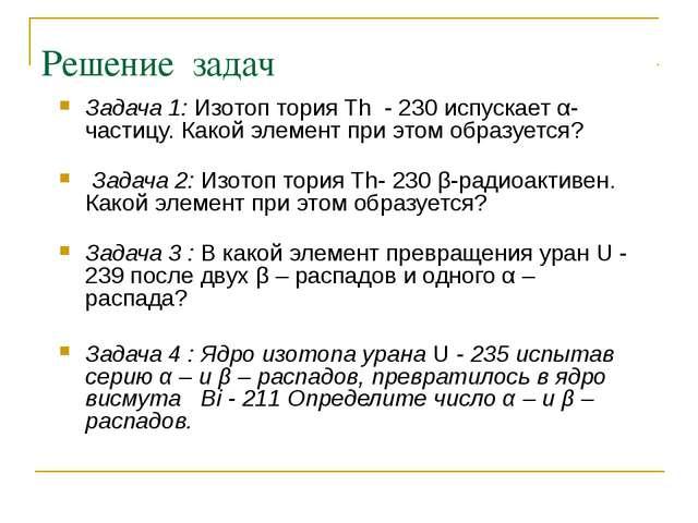 Решение задач Задача 1: Изотоп тория Th - 230 испускает α-частицу. Какой элем...