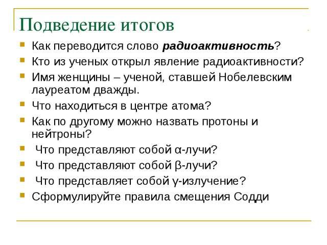 Подведение итогов Как переводится слово радиоактивность? Кто из ученых открыл...