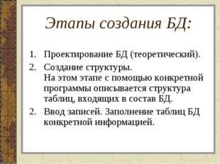 Этапы создания БД: Проектирование БД (теоретический). Создание структуры. На