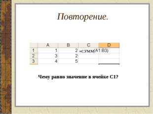 Повторение. =СУММ Чему равно значение в ячейке С1?