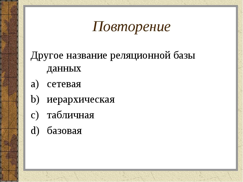 Повторение Другое название реляционной базы данных сетевая иерархическая табл...