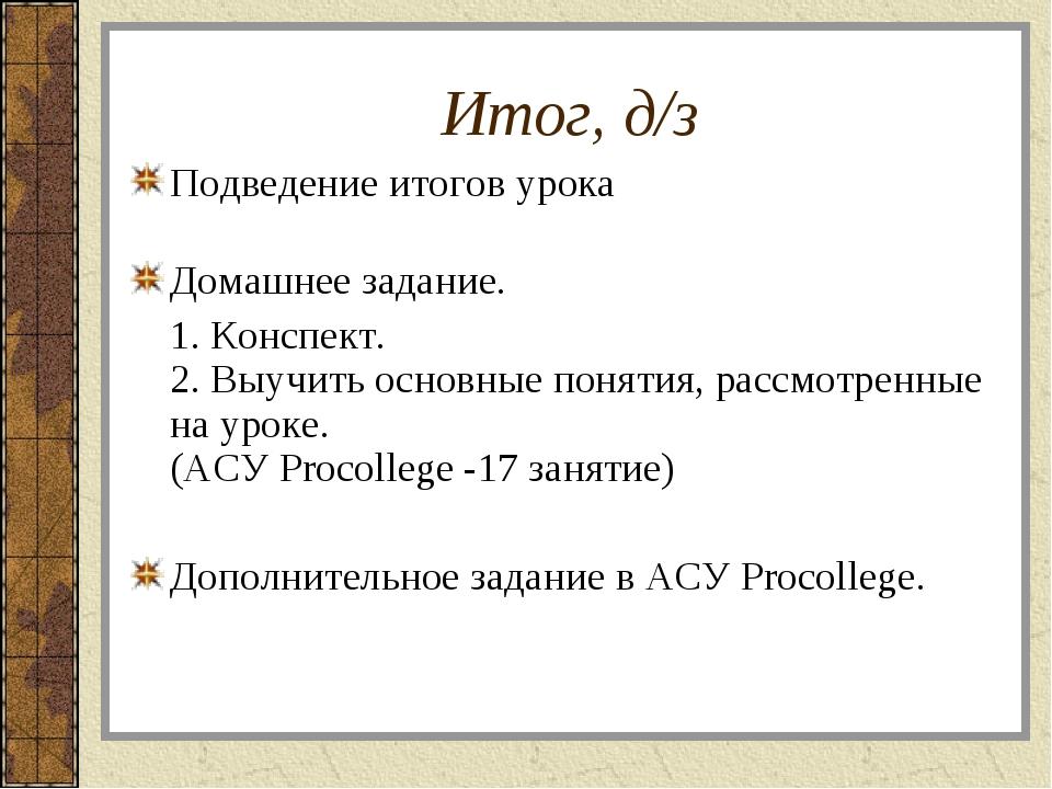 Итог, д/з Подведение итогов урока Домашнее задание. 1. Конспект. 2. Выучить...