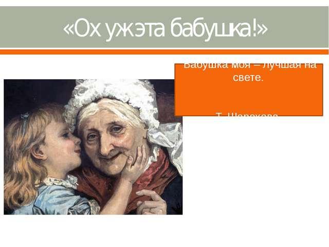 «Ох уж эта бабушка!» Бабушка моя – лучшая на свете. Т. Шорохова.