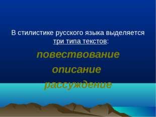 В стилистике русского языка выделяется три типа текстов: повествование описан