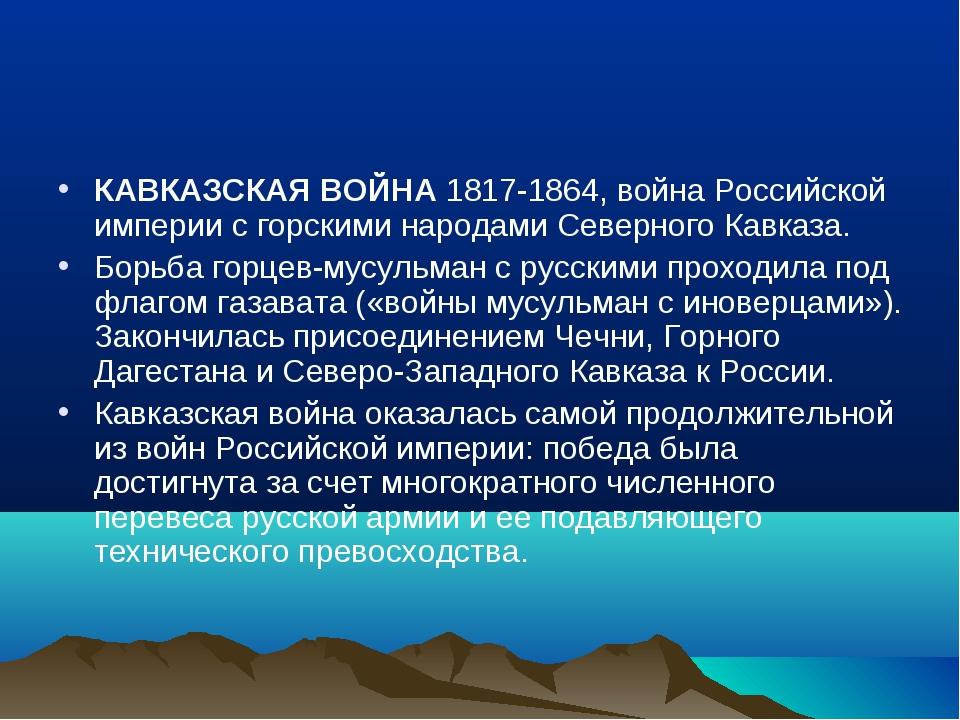 КАВКАЗСКАЯ ВОЙНА 1817-1864, война Российской империи с горскими народами Севе...