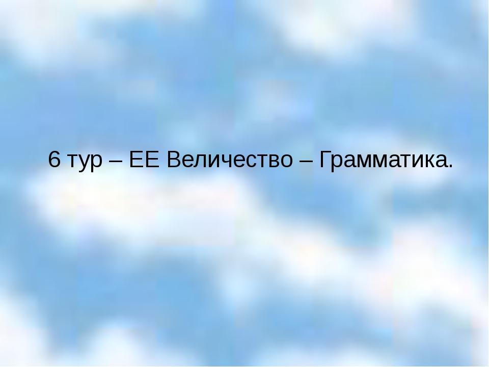 6 тур – ЕЕ Величество – Грамматика.