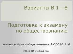 Варианты В 1 – 8 Подготовка к экзамену по обществознанию Учитель истории и об