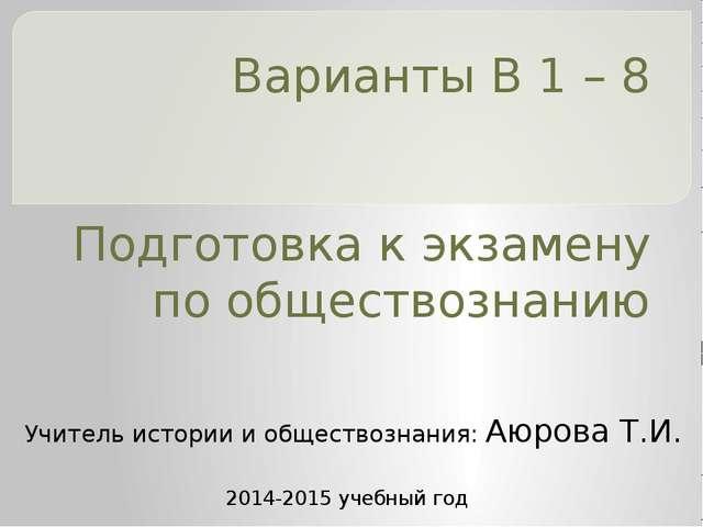 Варианты В 1 – 8 Подготовка к экзамену по обществознанию Учитель истории и об...