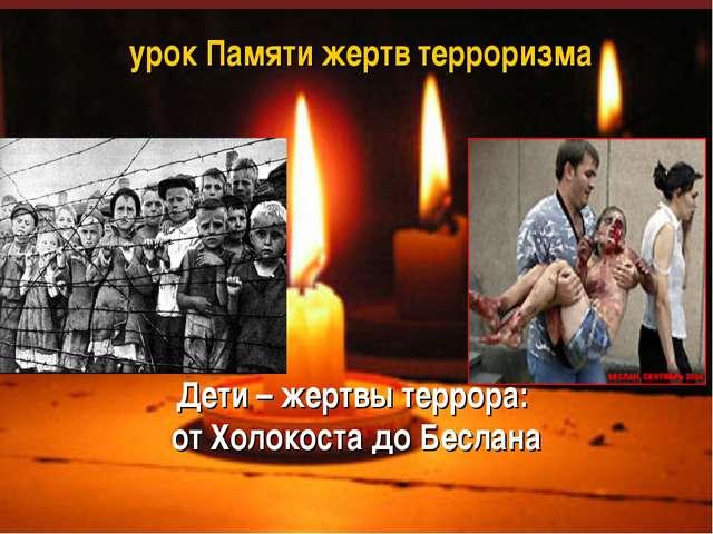 урок Памяти жертв терроризма Дети – жертвы террора: от Холокоста до Беслана