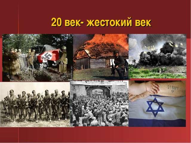 20 век- жестокий век