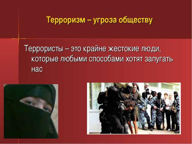 Террористы – это крайне жестокие люди, которые любыми способами хотят запуга...