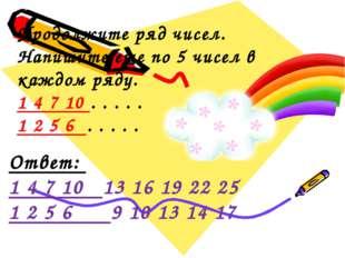 Продолжите ряд чисел. Напишите еще по 5 чисел в каждом ряду. 1 4 7 10 . . .