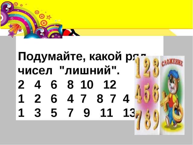 """Подумайте, какой ряд чисел """"лишний"""". 2 4 6 8 10 12 1 2 6 4 7 8 7 4 3 1 3 5 7..."""