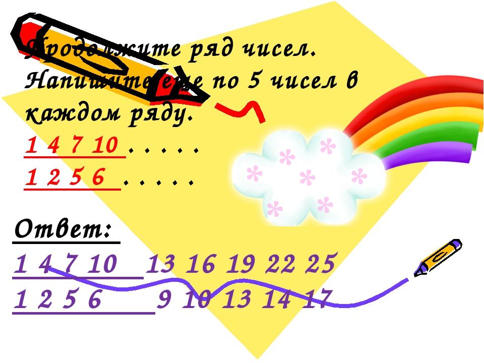 Продолжите ряд чисел. Напишите еще по 5 чисел в каждом ряду. 1 4 7 10 . . ....
