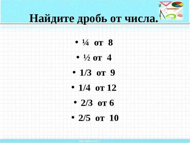 Найдите дробь от числа. ¼ от 8 ½ от 4 1/3 от 9 1/4 от 12 2/3 от 6 2/5 от 10 2...