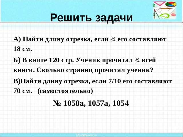 Решить задачи А) Найти длину отрезка, если ¾ его составляют 18 см. Б) В книге...