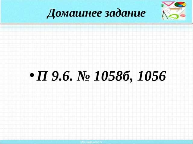 Домашнее задание П 9.6. № 1058б, 1056 22.04.2014