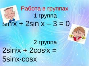 Работа в группах 1 группа sin2x + 2sin x – 3 = 0 2 группа 2sin2x + 2cos2x = 5