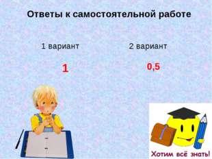 Ответы к самостоятельной работе 1 вариант2 вариант 10,5