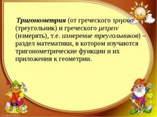 Тригонометрия (от греческого τριγουο (треугольник) и греческого μετρειν (изм