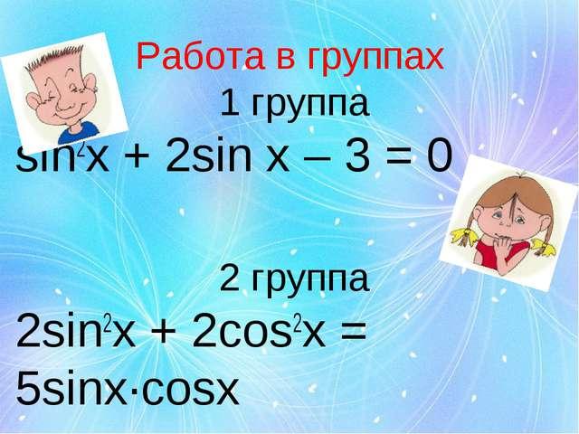 Работа в группах 1 группа sin2x + 2sin x – 3 = 0 2 группа 2sin2x + 2cos2x = 5...
