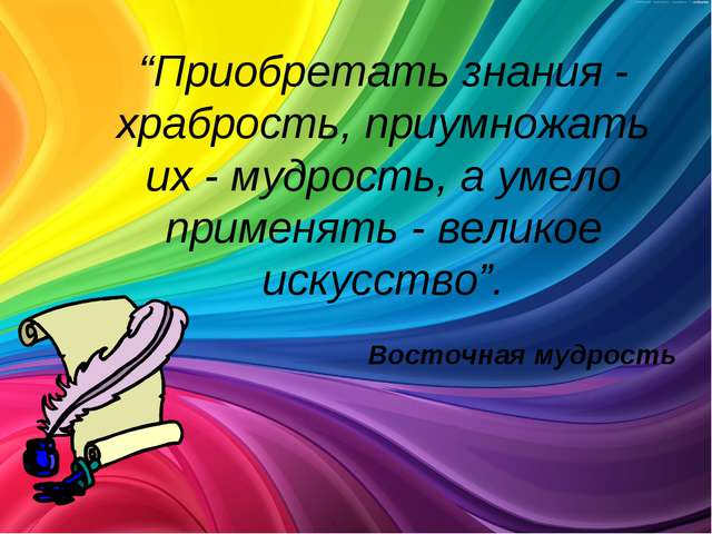 """""""Приобретать знания - храбрость, приумножать их - мудрость, а умело применять..."""