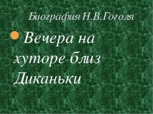 Биография Н.В.Гоголя Вечера на хуторе близ Диканьки