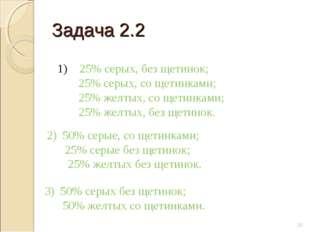 Задача 2.2 * 1) 25% серых, без щетинок; 25% серых, со щетинками; 25% желтых,