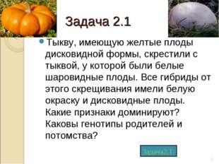 Задача 2.1 Тыкву, имеющую желтые плоды дисковидной формы, скрестили с тыквой,