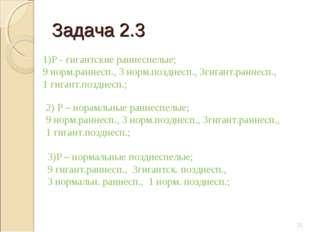 Задача 2.3 * 1)Р - гигантские раннеспелые; 9 норм.раннесп., 3 норм.позднесп.,